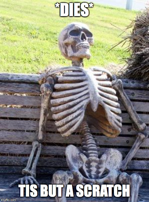 Waiting Skeleton Meme | *DIES* TIS BUT A SCRATCH | image tagged in memes,waiting skeleton | made w/ Imgflip meme maker