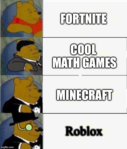 Tuxedo Winnie the Pooh 4 panel | FORTNITE COOL MATH GAMES MINECRAFT Roblox | image tagged in tuxedo winnie the pooh 4 panel | made w/ Imgflip meme maker
