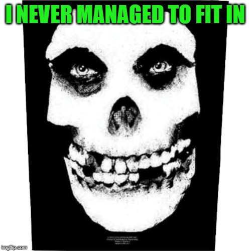 misfits | I NEVER MANAGED TO FIT IN | image tagged in misfits | made w/ Imgflip meme maker