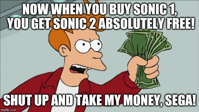 Shut Up And Take My Money Fry Meme | NOW WHEN YOU BUY SONIC 1, YOU GET SONIC 2 ABSOLUTELY FREE! SHUT UP AND TAKE MY MONEY, SEGA! | image tagged in memes,shut up and take my money fry | made w/ Imgflip meme maker