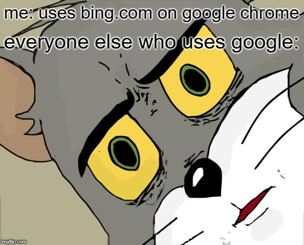 Using bing on google chrome | me: uses bing.com on google chrome everyone else who uses google: | image tagged in memes,unsettled tom,google,google chrome,bing,funny | made w/ Imgflip meme maker