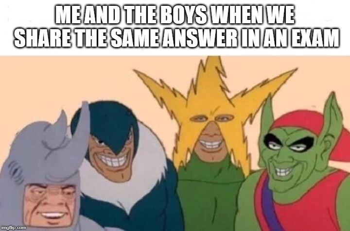 Me And The Boys Meme | ME AND THE BOYS WHEN WE SHARE THE SAME ANSWER IN AN EXAM | image tagged in me and the boys | made w/ Imgflip meme maker