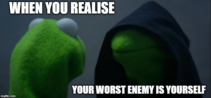 Evil Kermit Meme | WHEN YOU REALISE YOUR WORST ENEMY IS YOURSELF | image tagged in memes,evil kermit | made w/ Imgflip meme maker