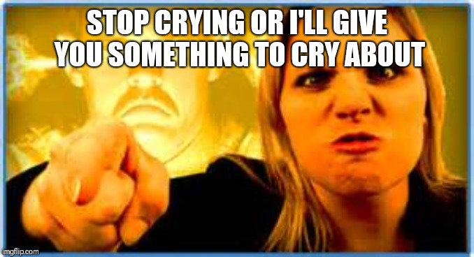 Angry Parent | STOP CRYING OR I'LL GIVE YOU SOMETHING TO CRY ABOUT | image tagged in angry parent | made w/ Imgflip meme maker