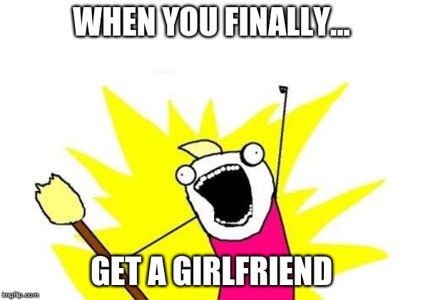 X All The Y Meme | WHEN YOU FINALLY... GET A GIRLFRIEND | image tagged in memes,x all the y | made w/ Imgflip meme maker