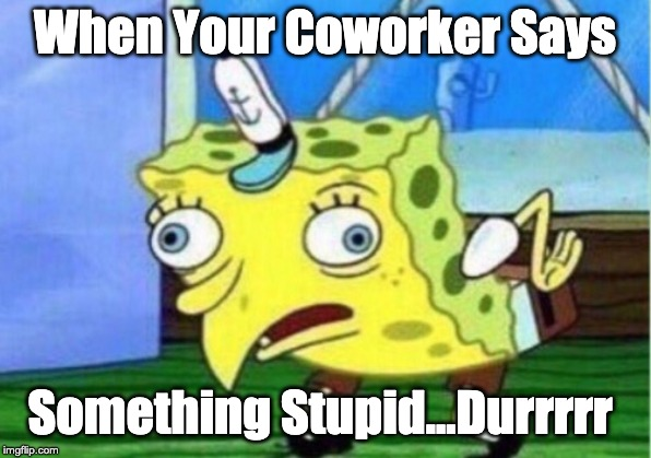 Mocking Spongebob Meme | When Your Coworker Says Something Stupid...Durrrrr | image tagged in memes,mocking spongebob | made w/ Imgflip meme maker