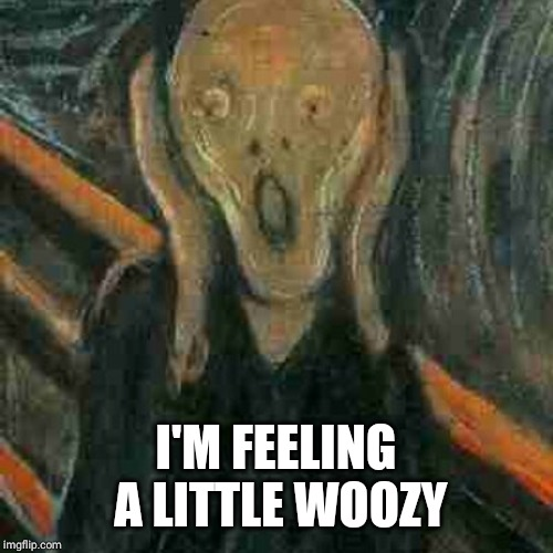 I'M FEELING A LITTLE WOOZY | image tagged in the scream project fear projectfear thescream fbpe | made w/ Imgflip meme maker