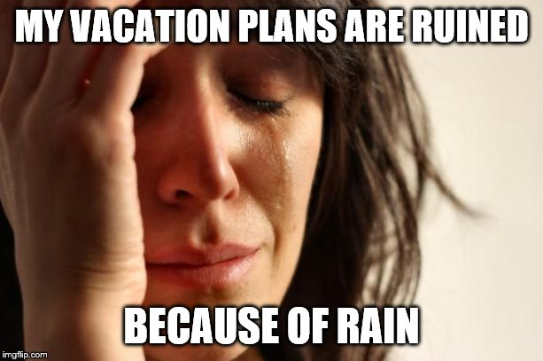 First World Problems Meme | MY VACATION PLANS ARE RUINED BECAUSE OF RAIN | image tagged in memes,first world problems | made w/ Imgflip meme maker