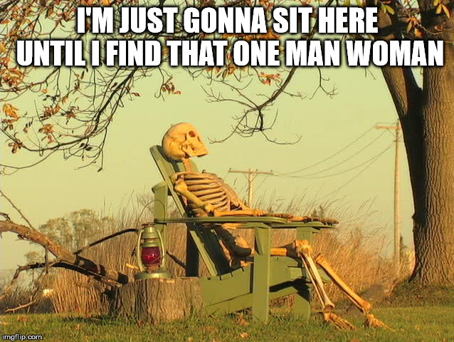 A one man woman | I'M JUST GONNA SIT HERE UNTIL I FIND THAT ONE MAN WOMAN | image tagged in skeleton waiting | made w/ Imgflip meme maker