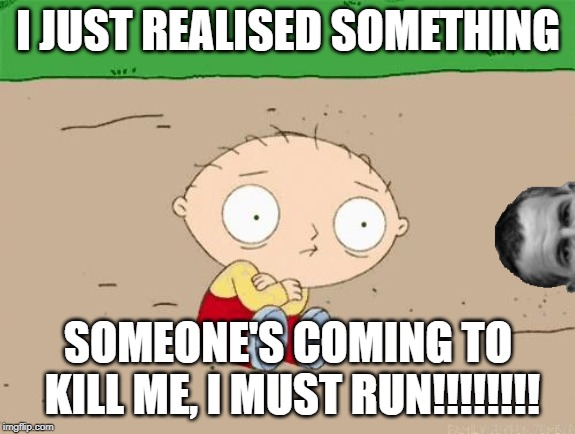 Stewie vs Ash | I JUST REALISED SOMETHING SOMEONE'S COMING TO KILL ME, I MUST RUN!!!!!!!! | image tagged in family guy,stewie griffin,ash,ian holm,alien,1979 | made w/ Imgflip meme maker