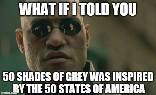 50 Shades Of Grey/States Of America | WHAT IF I TOLD YOU 50 SHADES OF GREY WAS INSPIRED BY THE 50 STATES OF AMERICA | image tagged in memes,matrix morpheus,50 shades of grey,america,united states | made w/ Imgflip meme maker