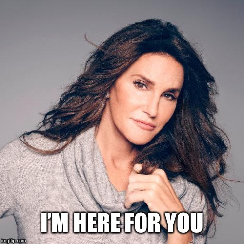 Caitlyn Jenner Photo | I'M HERE FOR YOU | image tagged in caitlyn jenner photo | made w/ Imgflip meme maker