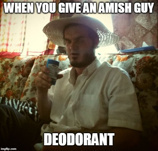 YOU STINK! | WHEN YOU GIVE AN AMISH GUY DEODORANT | image tagged in amish deodorant,amish,deodorant | made w/ Imgflip meme maker