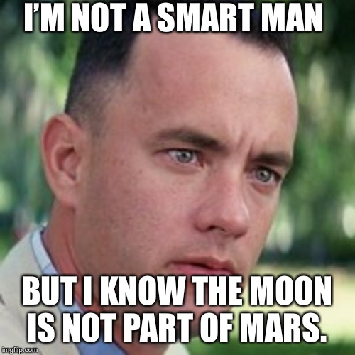 Trump said the moon is a part of Mars. | I'M NOT A SMART MAN BUT I KNOW THE MOON IS NOT PART OF MARS. | image tagged in forrest gump i'm not a smart man,forrest gump,moon,mars | made w/ Imgflip meme maker