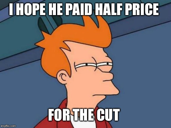 Futurama Fry Meme | I HOPE HE PAID HALF PRICE FOR THE CUT | image tagged in memes,futurama fry | made w/ Imgflip meme maker