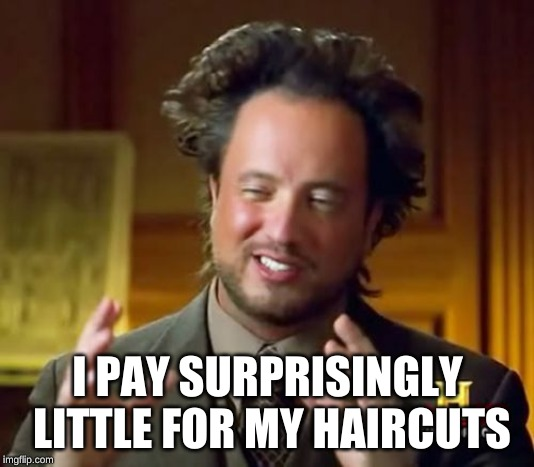 Ancient Aliens Meme | I PAY SURPRISINGLY LITTLE FOR MY HAIRCUTS | image tagged in memes,ancient aliens | made w/ Imgflip meme maker