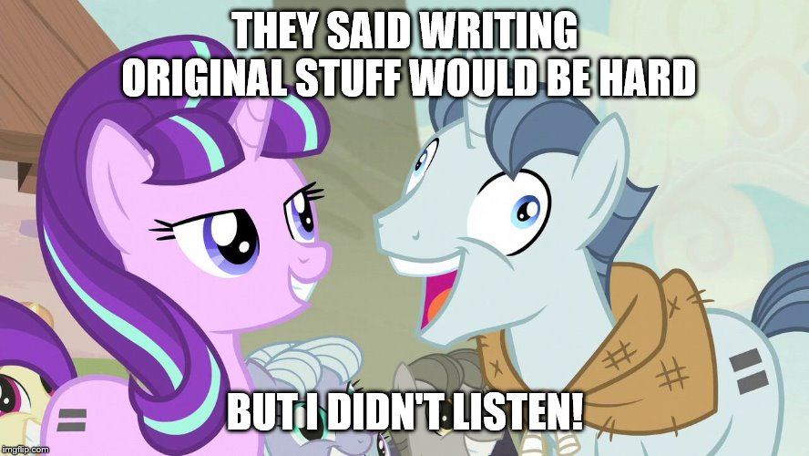 But I didn't listen - Party Favor - My Little Pony |  THEY SAID WRITING ORIGINAL STUFF WOULD BE HARD; BUT I DIDN'T LISTEN! | image tagged in but i didn't listen - party favor - my little pony,writing,writer,fanfiction | made w/ Imgflip meme maker