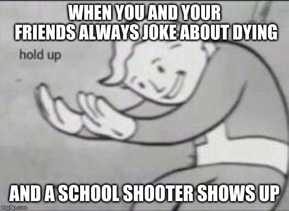 Fallout Hold Up | WHEN YOU AND YOUR FRIENDS ALWAYS JOKE ABOUT DYING AND A SCHOOL SHOOTER SHOWS UP | image tagged in fallout hold up | made w/ Imgflip meme maker