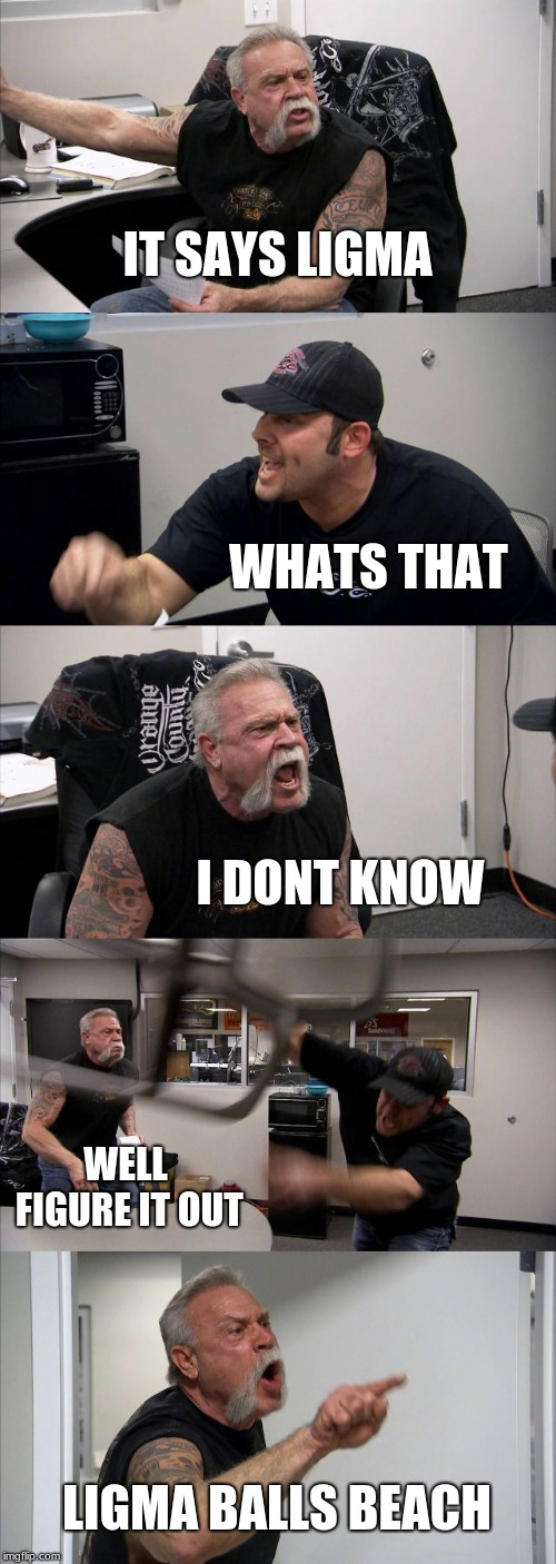 American Chopper Argument Meme | IT SAYS LIGMA WHATS THAT I DONT KNOW WELL FIGURE IT OUT LIGMA BALLS BEACH | image tagged in memes,american chopper argument | made w/ Imgflip meme maker