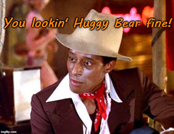 You lookin' Huggy Bear fine! | You lookin' Huggy Bear fine! | image tagged in funny memes,huggy bear,starsky and hutch,1970s,groovy,sall dat | made w/ Imgflip meme maker