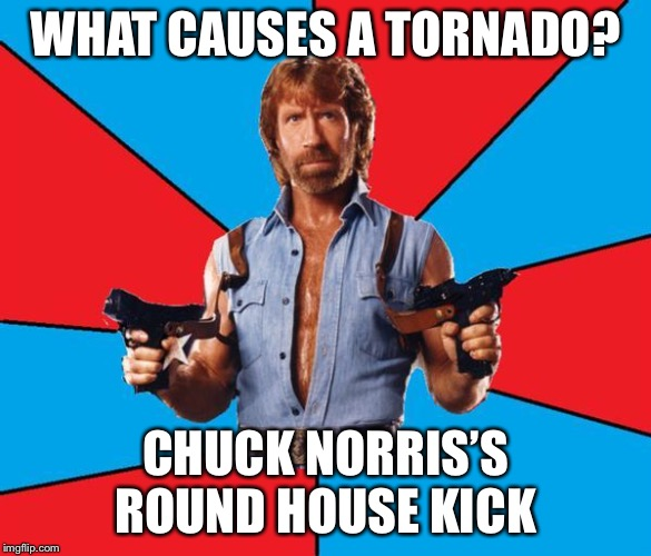 Chuck Norris With Guns | WHAT CAUSES A TORNADO? CHUCK NORRIS'S ROUND HOUSE KICK | image tagged in memes,chuck norris with guns,chuck norris | made w/ Imgflip meme maker