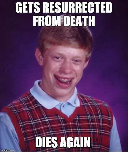 Bad Luck Brian |  GETS RESURRECTED FROM DEATH; DIES AGAIN | image tagged in bad luck brian,im back,sorry not sorry | made w/ Imgflip meme maker