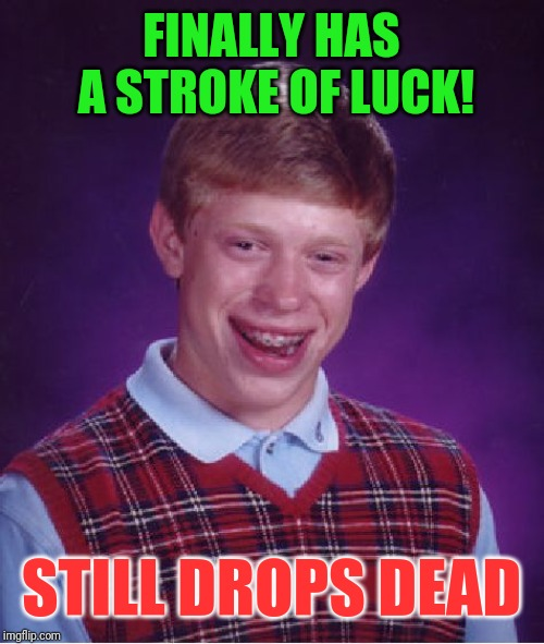 Bad Luck Brian Meme | FINALLY HAS A STROKE OF LUCK! STILL DROPS DEAD | image tagged in memes,bad luck brian | made w/ Imgflip meme maker