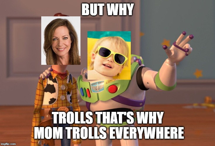 BUT WHY TROLLS THAT'S WHY MOM TROLLS EVERYWHERE | image tagged in memes,x x everywhere | made w/ Imgflip meme maker