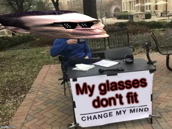 Change My Mind Meme | My glasses don't fit | image tagged in memes,change my mind | made w/ Imgflip meme maker