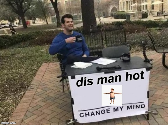 Change My Mind Meme | dis man hot | image tagged in memes,change my mind | made w/ Imgflip meme maker