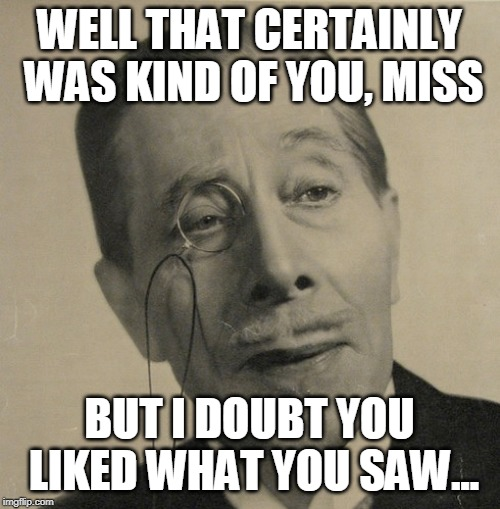 WELL THAT CERTAINLY WAS KIND OF YOU, MISS BUT I DOUBT YOU LIKED WHAT YOU SAW... | image tagged in old british guy | made w/ Imgflip meme maker