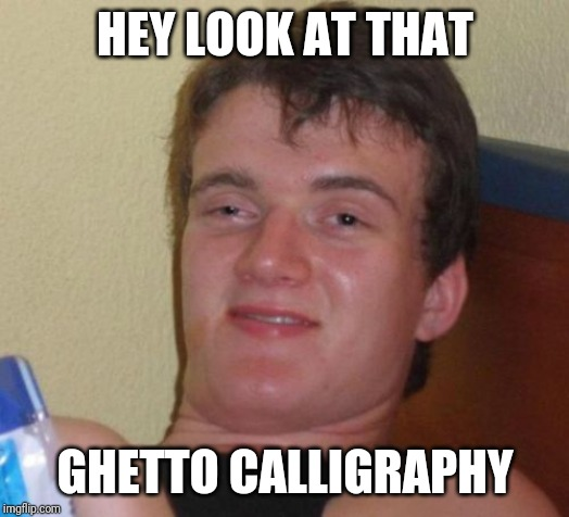 10 Guy Meme | HEY LOOK AT THAT GHETTO CALLIGRAPHY | image tagged in memes,10 guy,AdviceAnimals | made w/ Imgflip meme maker