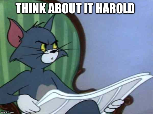 Newspaper Tom | THINK ABOUT IT HAROLD | image tagged in newspaper tom | made w/ Imgflip meme maker