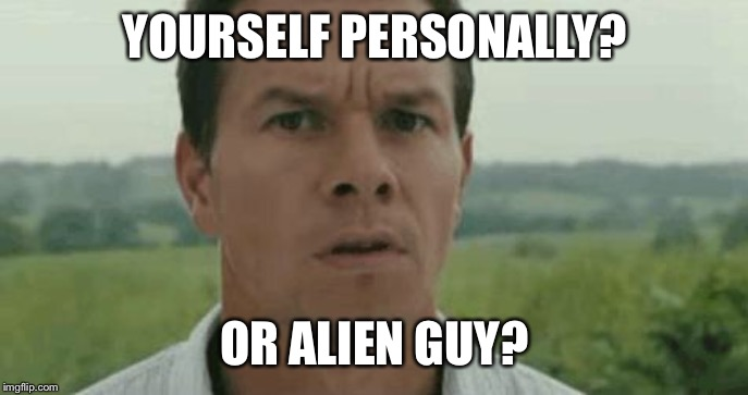 mark wahlberg | YOURSELF PERSONALLY? OR ALIEN GUY? | image tagged in mark wahlberg | made w/ Imgflip meme maker