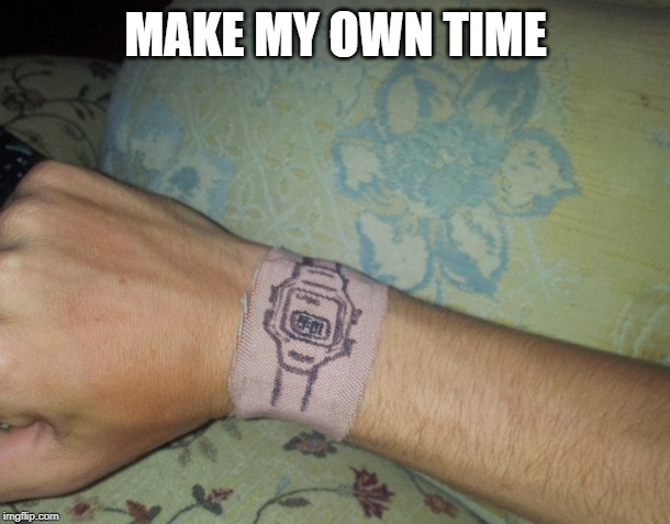 MAKE MY OWN TIME | made w/ Imgflip meme maker