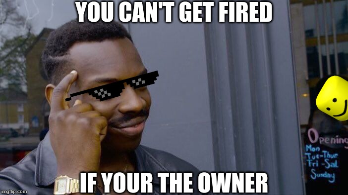 Roll Safe Think About It Meme | YOU CAN'T GET FIRED IF YOUR THE OWNER | image tagged in memes,roll safe think about it | made w/ Imgflip meme maker