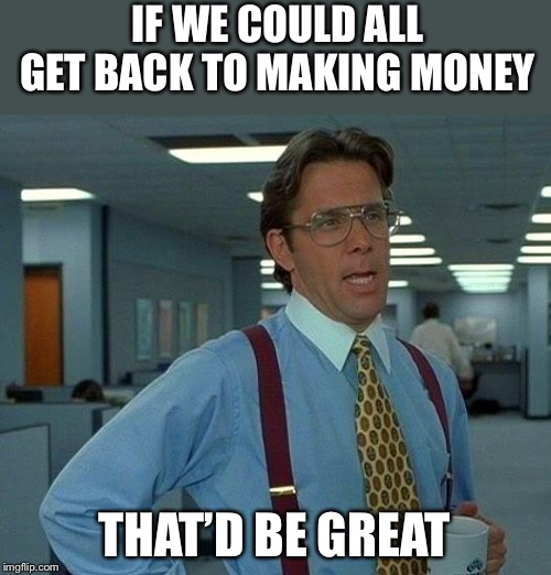 That Would Be Great Meme | IF WE COULD ALL GET BACK TO MAKING MONEY THAT'D BE GREAT | image tagged in memes,that would be great | made w/ Imgflip meme maker