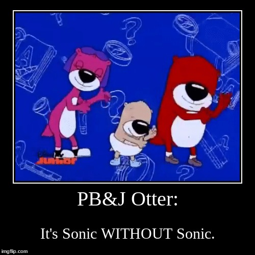 PB&J Otter: | It's Sonic WITHOUT Sonic. | image tagged in funny,demotivationals | made w/ Imgflip demotivational maker