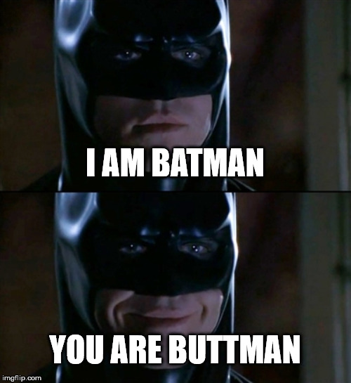 Batman Smiles | I AM BATMAN YOU ARE BUTTMAN | image tagged in memes,batman smiles | made w/ Imgflip meme maker