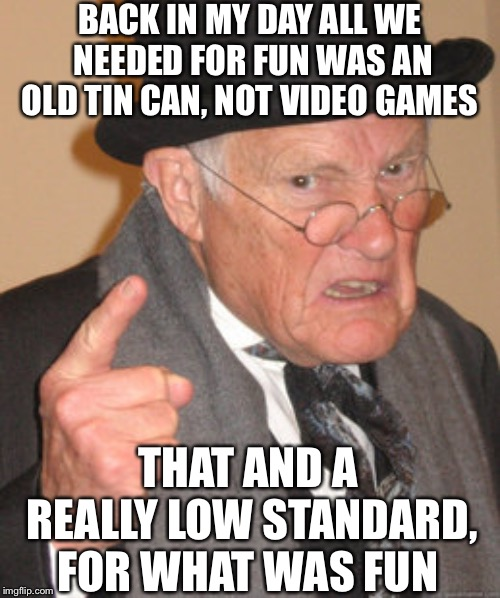 We are too spoilt for choice nowadays | BACK IN MY DAY ALL WE NEEDED FOR FUN WAS AN OLD TIN CAN, NOT VIDEO GAMES THAT AND A REALLY LOW STANDARD, FOR WHAT WAS FUN | image tagged in memes,back in my day,video games,giveuahint,gaming,moderators | made w/ Imgflip meme maker