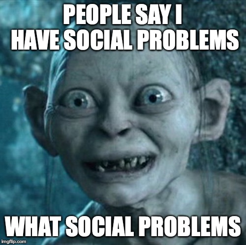 Gollum Meme | PEOPLE SAY I HAVE SOCIAL PROBLEMS WHAT SOCIAL PROBLEMS | image tagged in memes,gollum | made w/ Imgflip meme maker