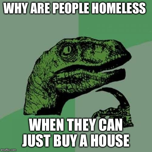 Philosoraptor Meme | WHY ARE PEOPLE HOMELESS WHEN THEY CAN JUST BUY A HOUSE | image tagged in memes,philosoraptor | made w/ Imgflip meme maker