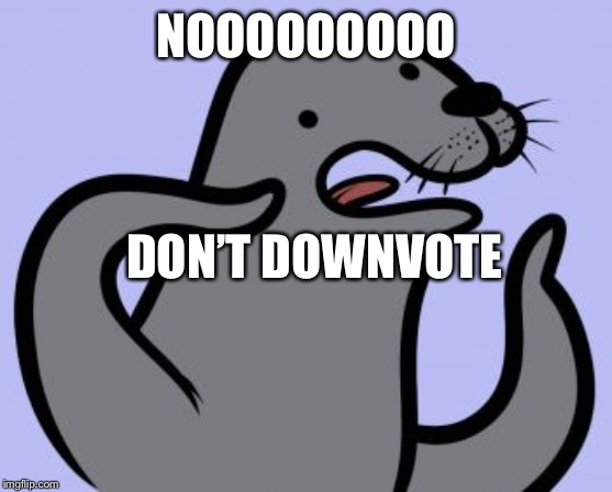 Homophobic Seal | NOOOOOOOOO DON'T DOWNVOTE | image tagged in memes,homophobic seal | made w/ Imgflip meme maker