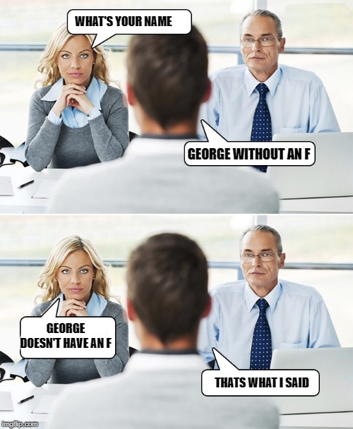 awkward interview | WHAT'S YOUR NAME GEORGE WITHOUT AN F GEORGE DOESN'T HAVE AN F THATS WHAT I SAID | image tagged in george,interview | made w/ Imgflip meme maker