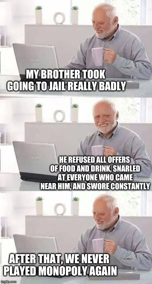 It was such a traumatic experience | MY BROTHER TOOK GOING TO JAIL REALLY BADLY HE REFUSED ALL OFFERS OF FOOD AND DRINK, SNARLED AT EVERYONE WHO CAME NEAR HIM, AND SWORE CONSTAN | image tagged in on second thought harold,memes,monopoly,and just like that,blues brothers,personality disorders | made w/ Imgflip meme maker