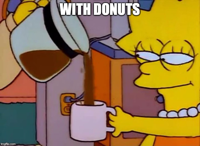 Lisa Simpson Coffee That x shit | WITH DONUTS | image tagged in lisa simpson coffee that x shit | made w/ Imgflip meme maker
