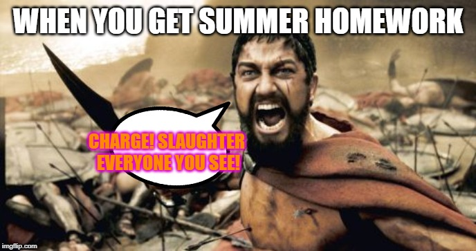 Sparta Leonidas | WHEN YOU GET SUMMER HOMEWORK CHARGE! SLAUGHTER EVERYONE YOU SEE! | image tagged in memes,sparta leonidas | made w/ Imgflip meme maker