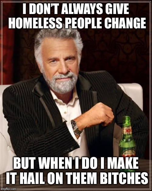 The Most Interesting Man In The World Meme | I DON'T ALWAYS GIVE HOMELESS PEOPLE CHANGE BUT WHEN I DO I MAKE IT HAIL ON THEM B**CHES | image tagged in memes,the most interesting man in the world | made w/ Imgflip meme maker