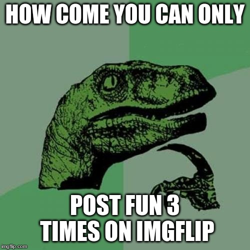 Philosoraptor Meme | HOW COME YOU CAN ONLY POST FUN 3 TIMES ON IMGFLIP | image tagged in memes,philosoraptor | made w/ Imgflip meme maker