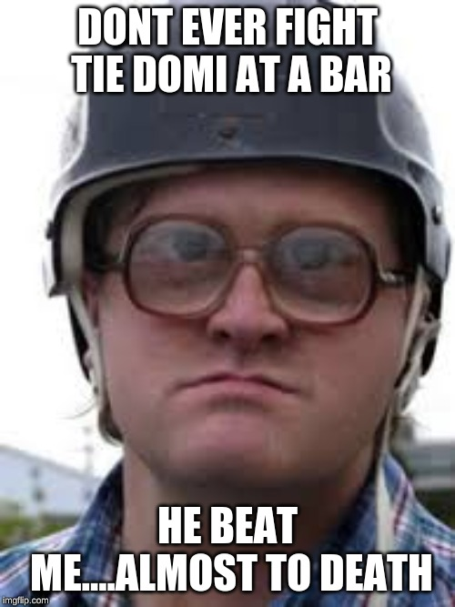 DONT EVER FIGHT TIE DOMI AT A BAR HE BEAT ME....ALMOST TO DEATH | image tagged in trailer park boys,trailer park boys bubbles | made w/ Imgflip meme maker